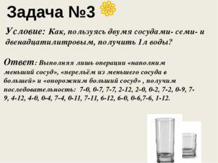 Задача №3 Условие: Как, пользуясь двумя сосудами- семи- и двенадцатилитровым,
