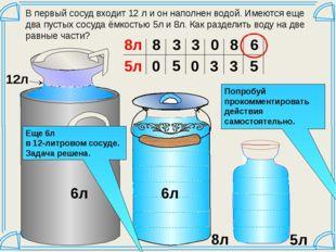 В первый сосуд входит 12 л и он наполнен водой. Имеются еще два пустых сосуд