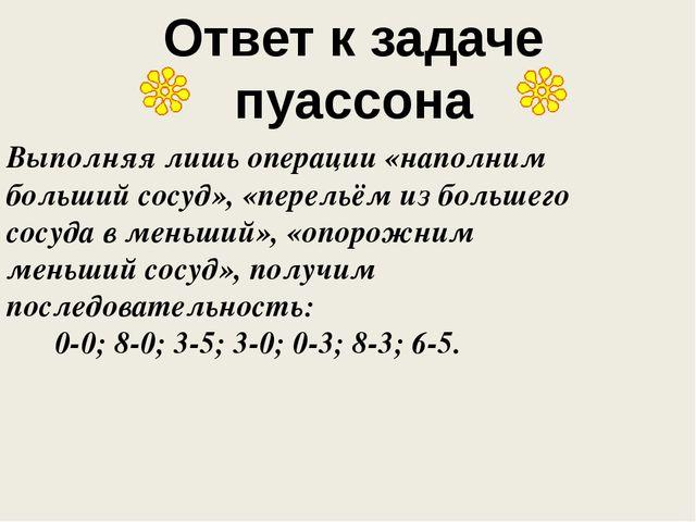 Ответ к задаче пуассона Выполняя лишь операции «наполним больший сосуд», «пер...
