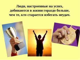 Люди, настроенные на успех, добиваются в жизни гораздо больше, чем те, кто ст