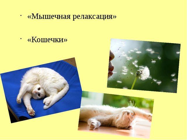 «Мышечная релаксация» «Кошечки» Аутогенная релаксация Цель: научиться расслаб...