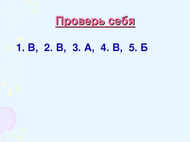 Проверь себя 1. В, 2. В, 3. А, 4. В, 5. Б