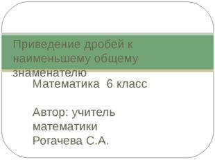 Математика 6 класс Автор: учитель математики Рогачева С.А. Приведение дробей