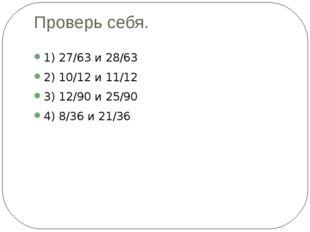 Проверь себя. 1) 27/63 и 28/63 2) 10/12 и 11/12 3) 12/90 и 25/90 4) 8/36 и 21