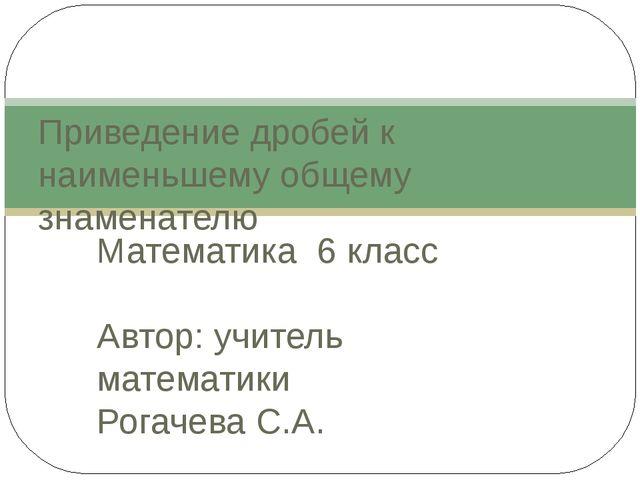 Математика 6 класс Автор: учитель математики Рогачева С.А. Приведение дробей...