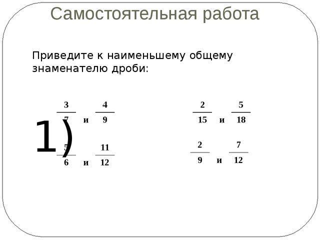 Самостоятельная работа 1) 2) 3) 4) Приведите к наименьшему общему знаменателю...