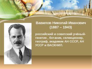 Вавилов Николай Иванович (1887 – 1943) российский и советский учёный-генетик