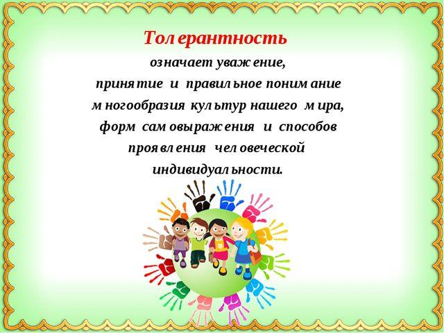Толерантность означает уважение, принятие и правильное понимание многообразия...