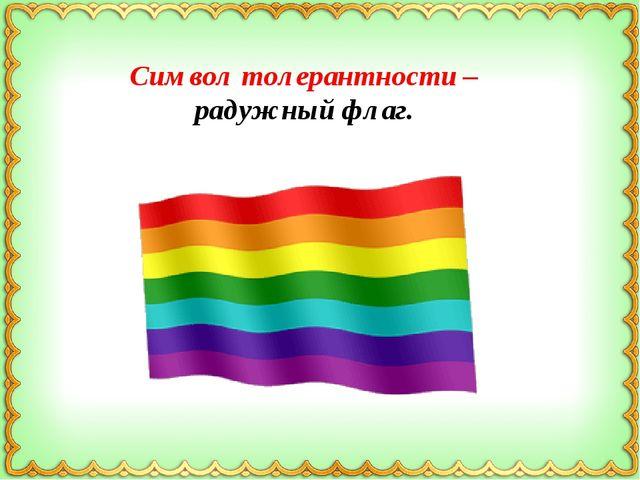 Символ толерантности – радужный флаг.