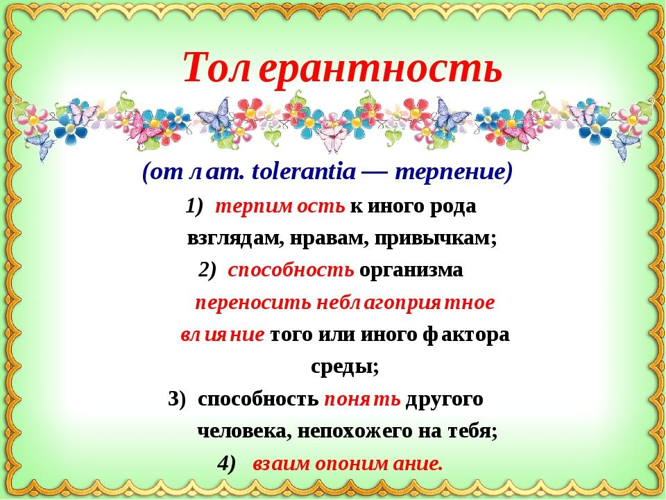 (от лат. tolerantia — терпение) 1) терпимость к иного рода взглядам, нравам,...