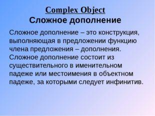 Complex Object Сложное дополнение Сложное дополнение – это конструкция, выпол