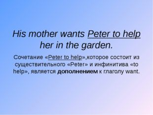His mother wants Peter to help her in the garden. Сочетание «Peter to help»,