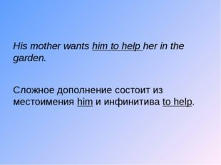 His mother wants him to help her in the garden. Сложное дополнение состоит и