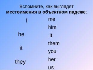 Вспомните, как выглядят местоимения в объектном падеже:  I  he  it  they