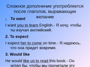 Сложное дополнение употребляется после глаголов, выражающих желание To want I