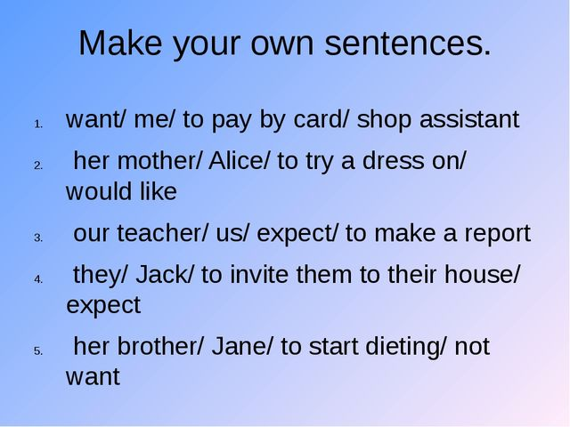 Make your own sentences. want/ me/ to pay by card/ shop assistant her mother/...
