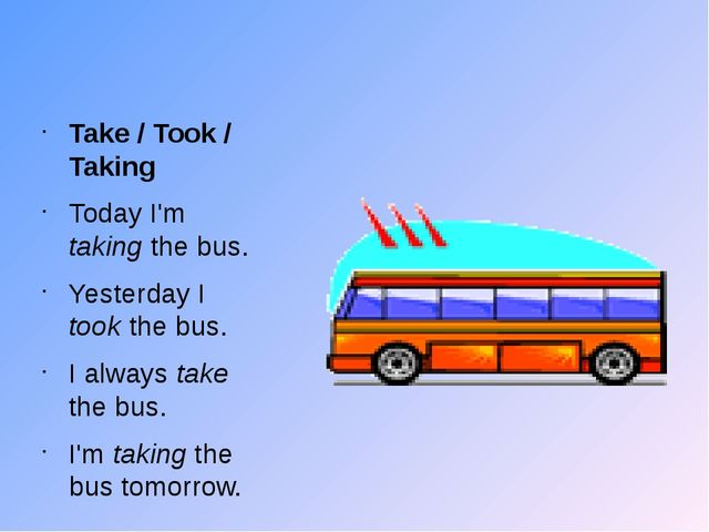 Take / Took / Taking Today I'm taking the bus. Yesterday I took the bus. I a...