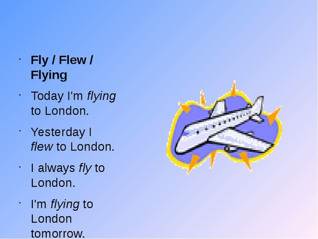 Fly / Flew / Flying Today I'm flying to London. Yesterday I flew to London....
