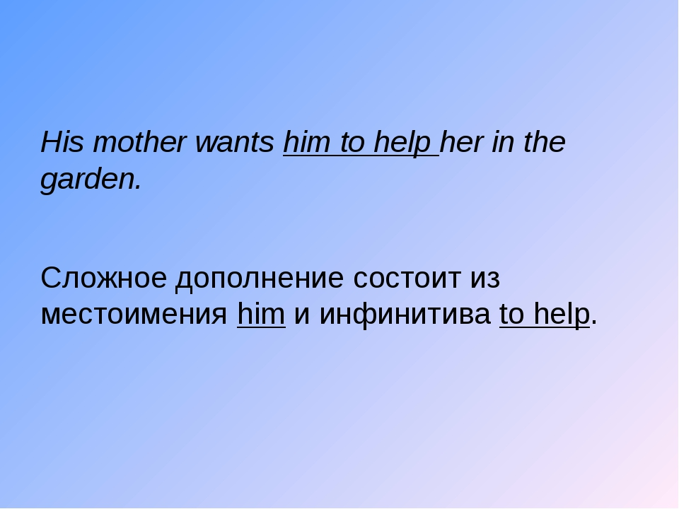 His mother wants him to help her in the garden. Сложное дополнение состоит и...