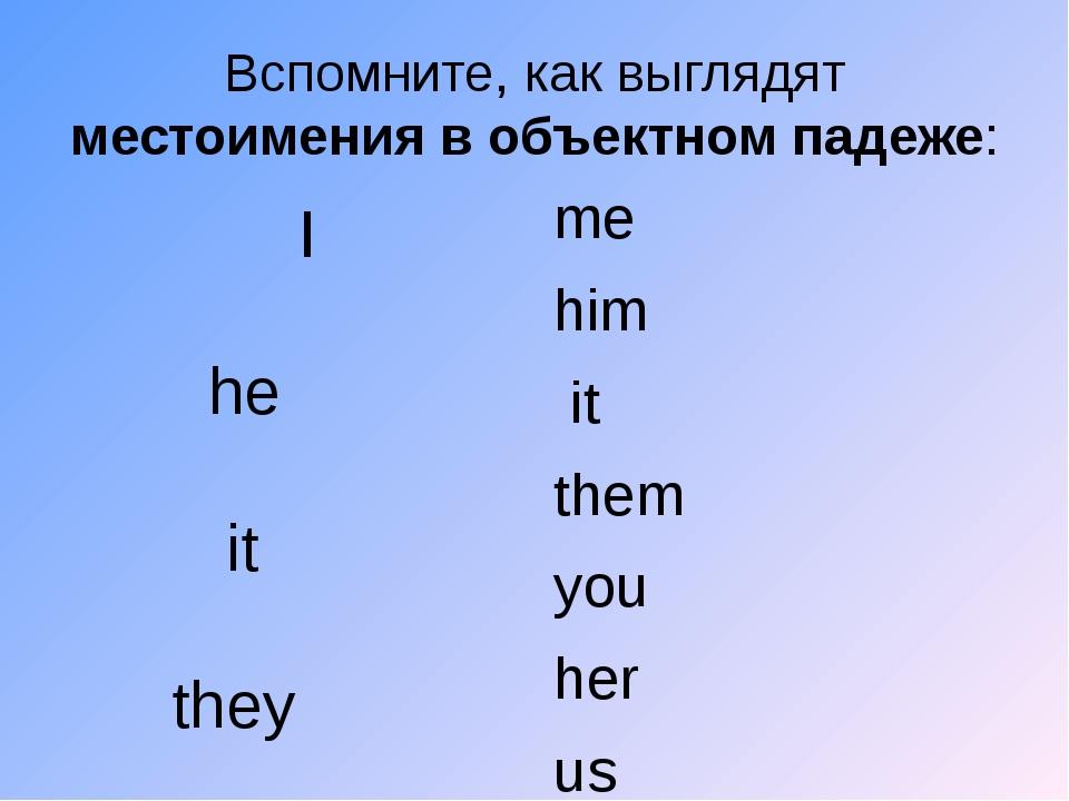 Вспомните, как выглядят местоимения в объектном падеже:  I  he  it  they...