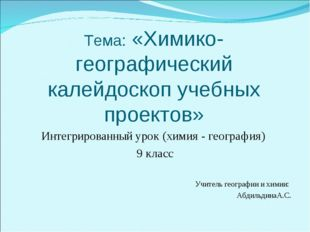 Тема: «Химико-географический калейдоскоп учебных проектов» Интегрированный ур