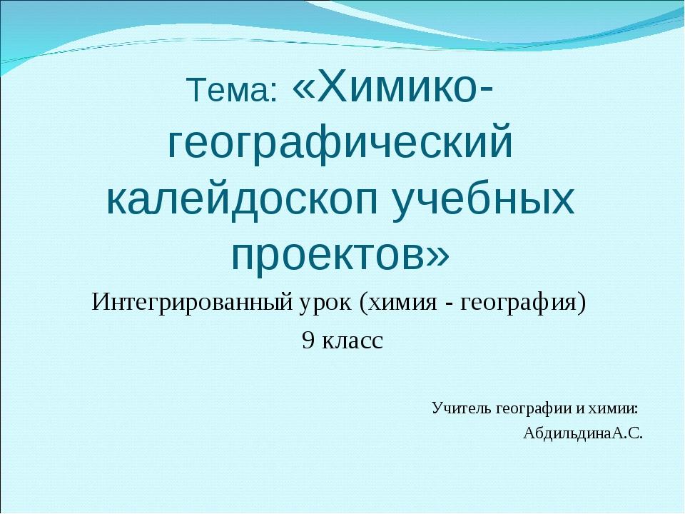 Тема: «Химико-географический калейдоскоп учебных проектов» Интегрированный ур...
