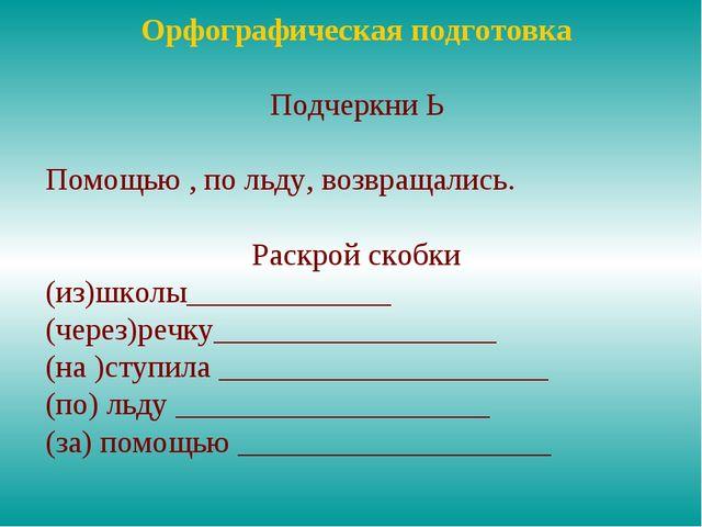 Орфографическая подготовка Подчеркни Ь Помощью , по льду, возвращались. Раскр...