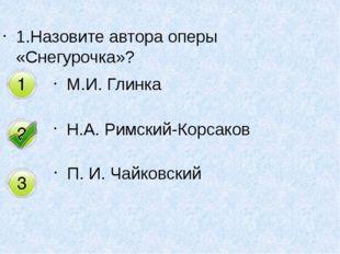 1.Назовите автора оперы «Снегурочка»? М.И. Глинка Н.А. Римский-Корсаков П. И.