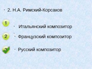 2. Н.А. Римский-Корсаков Итальянский композитор  Французский композитор Русс