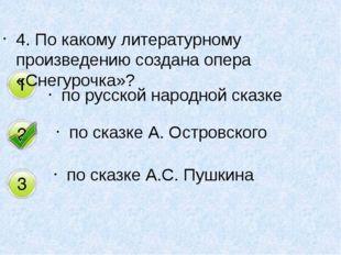 4. По какому литературному произведению создана опера «Снегурочка»? по русско