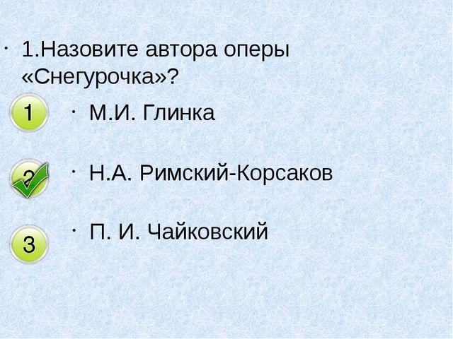 1.Назовите автора оперы «Снегурочка»? М.И. Глинка Н.А. Римский-Корсаков П. И....