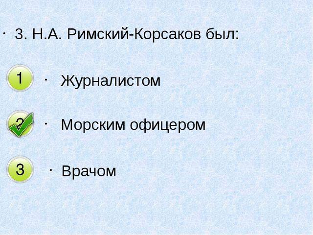 3. Н.А. Римский-Корсаков был: Журналистом Морским офицером Врачом