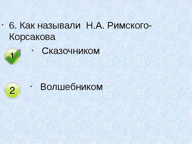 6. Как называли Н.А. Римского-Корсакова Сказочником Волшебником