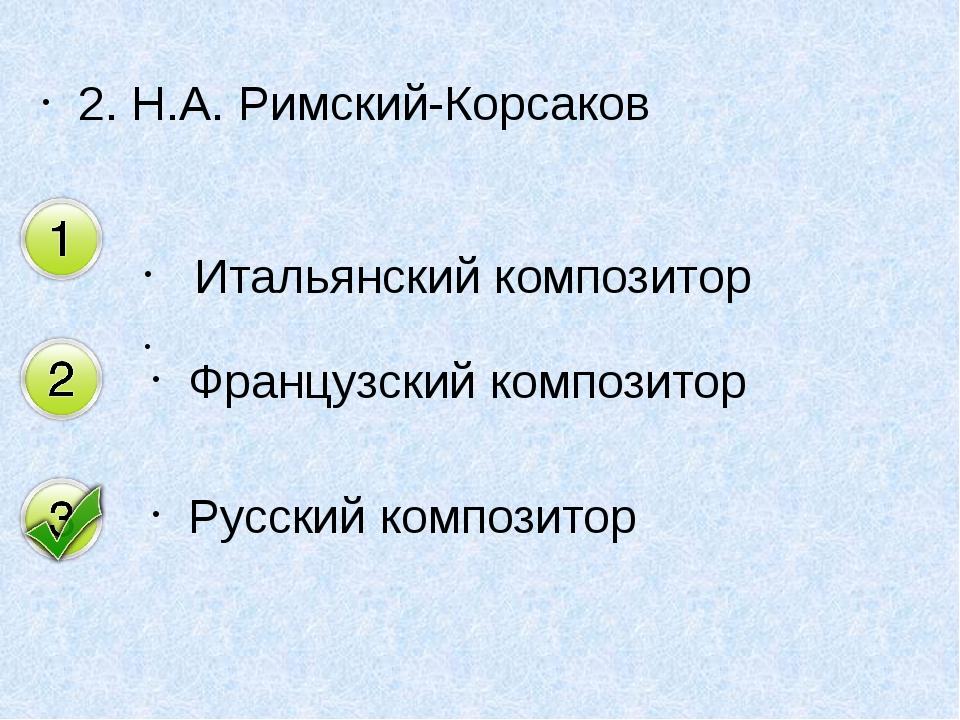 2. Н.А. Римский-Корсаков Итальянский композитор  Французский композитор Русс...