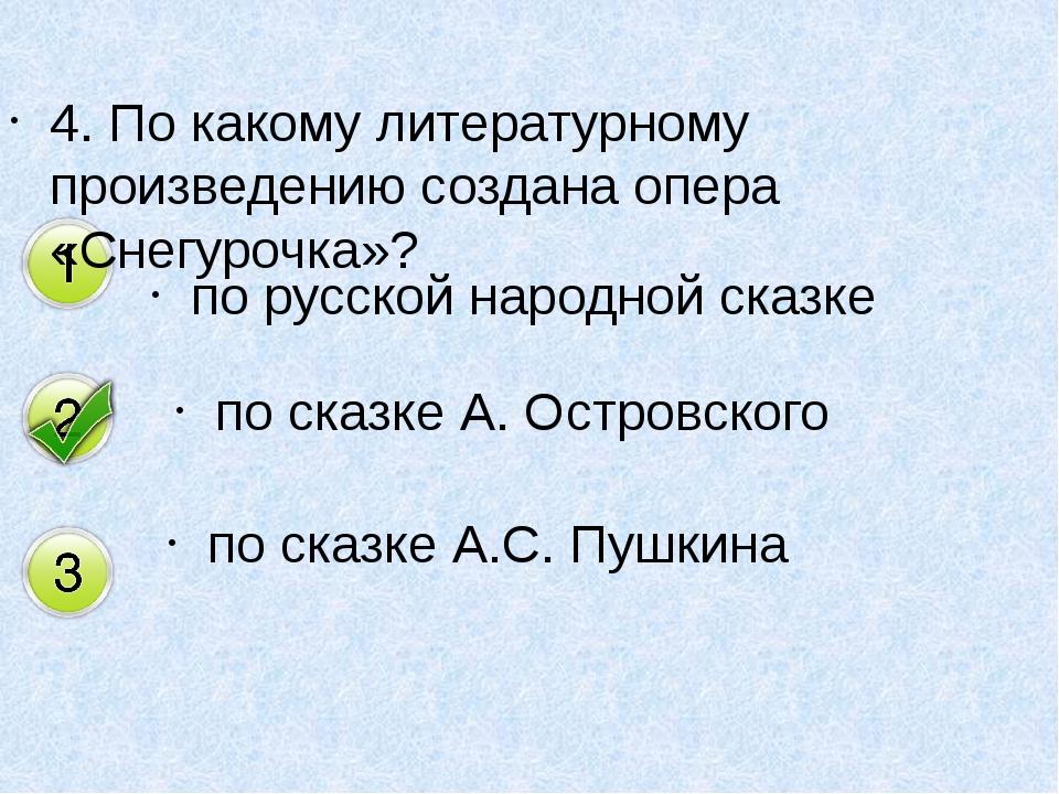 4. По какому литературному произведению создана опера «Снегурочка»? по русско...