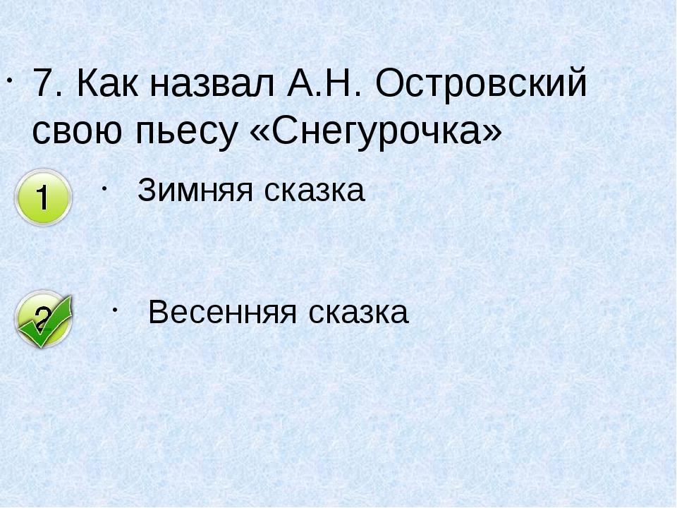 7. Как назвал А.Н. Островский свою пьесу «Снегурочка» Зимняя сказка Весенняя...