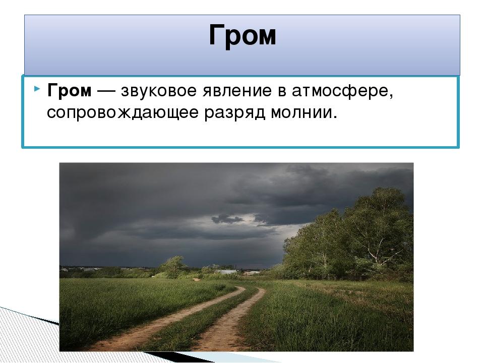 Гром — звуковое явление в атмосфере, сопровождающее разряд молнии. Гром