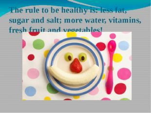 The rule to be healthy is: less fat, sugar and salt; more water, vitamins, fr