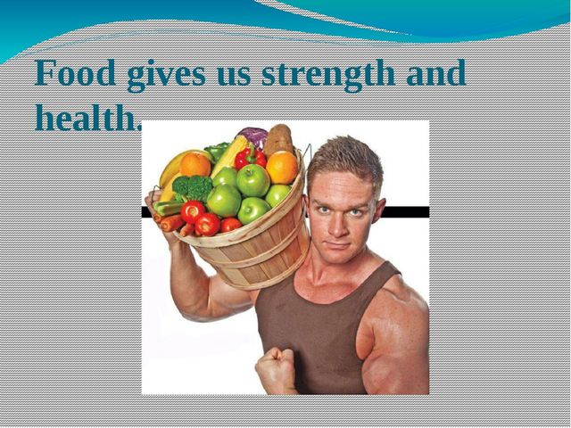 Food gives us strength and health.