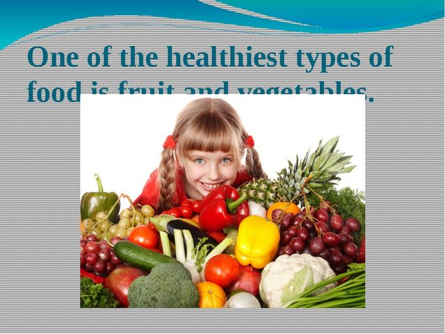 One of the healthiest types of food is fruit and vegetables.