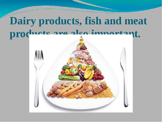 Dairy products, fish and meat products are also important.