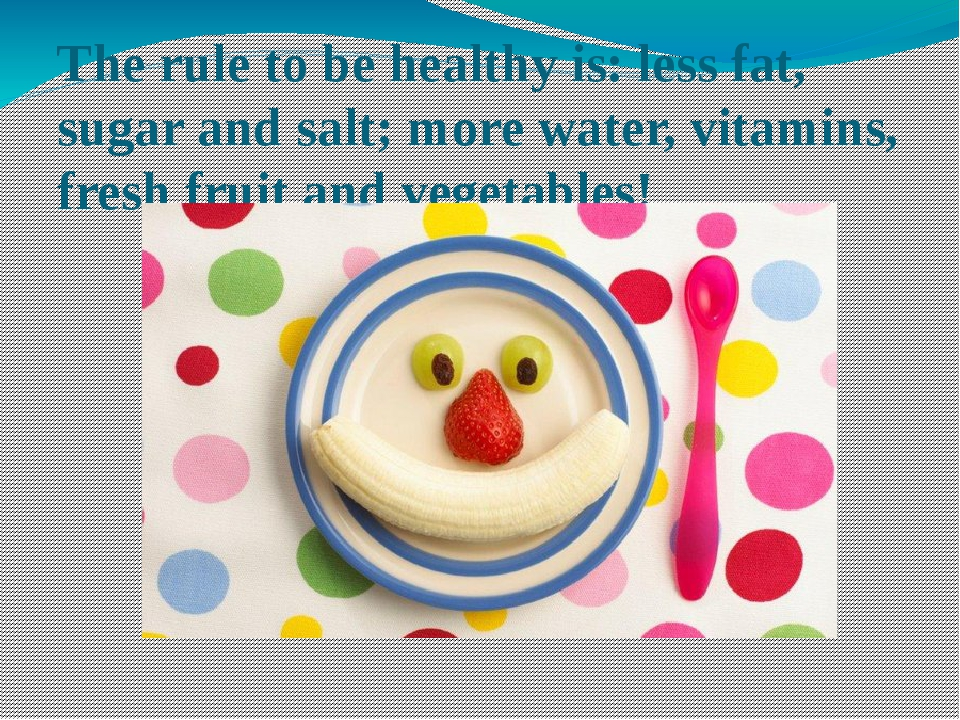 The rule to be healthy is: less fat, sugar and salt; more water, vitamins, fr...