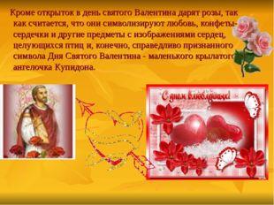 Кроме открыток в день святого Валентина дарят розы, так как считается, что о