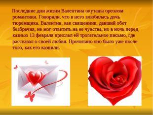 Последние дни жизни Валентина окутаны ореолом романтики. Говорили, что в нег