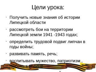 Цели урока: Получить новые знания об истории Липецкой области рассмотреть бои