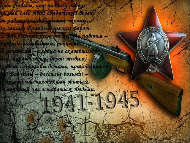 Путь Победы, что подвигу равен, Зримый след твой солдатский ведет От родных...