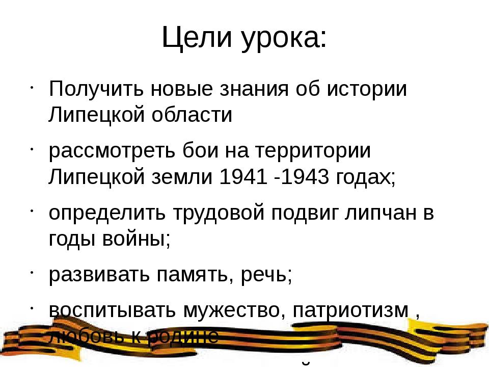 Цели урока: Получить новые знания об истории Липецкой области рассмотреть бои...