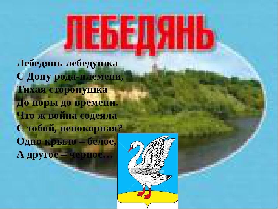 Лебедянь-лебедушка С Дону рода-племени, Тихая сторонушка До поры до времени....