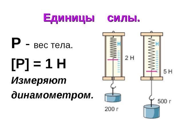 Единицы силы. Р - вес тела. [Р] = 1 H Измеряют динамометром.
