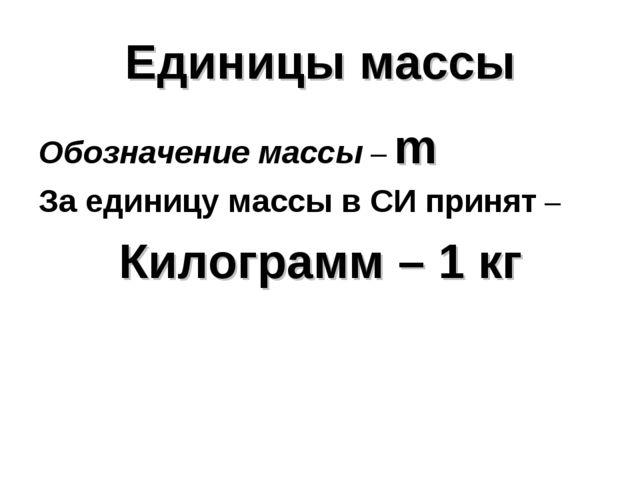 Единицы массы Обозначение массы – m За единицу массы в СИ принят – Килограмм...